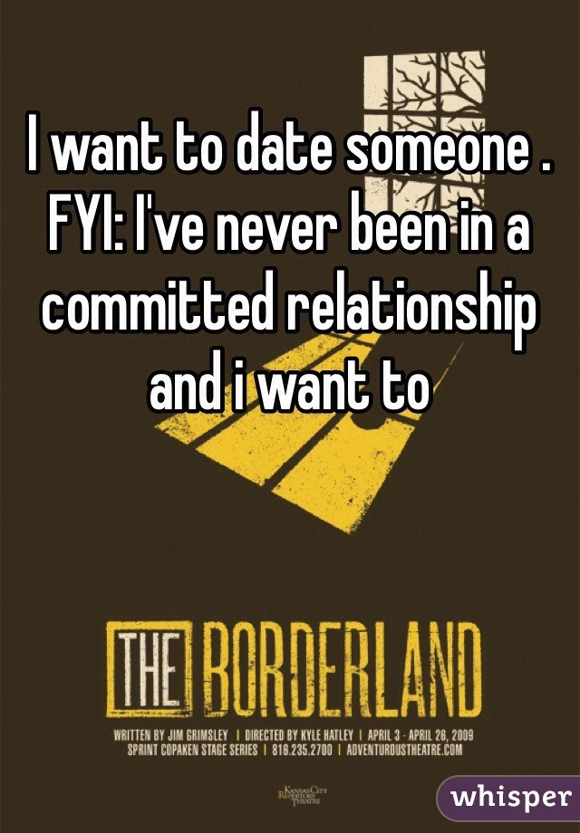 I want to date someone . FYI: I've never been in a committed relationship and i want to