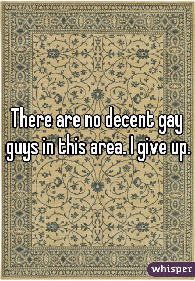 There are no decent gay guys in this area. I give up.