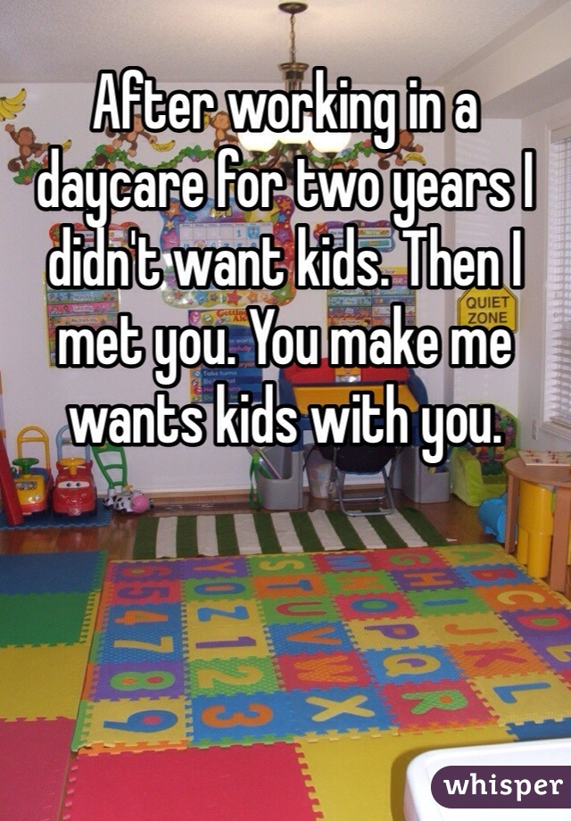After working in a daycare for two years I didn't want kids. Then I met you. You make me wants kids with you.