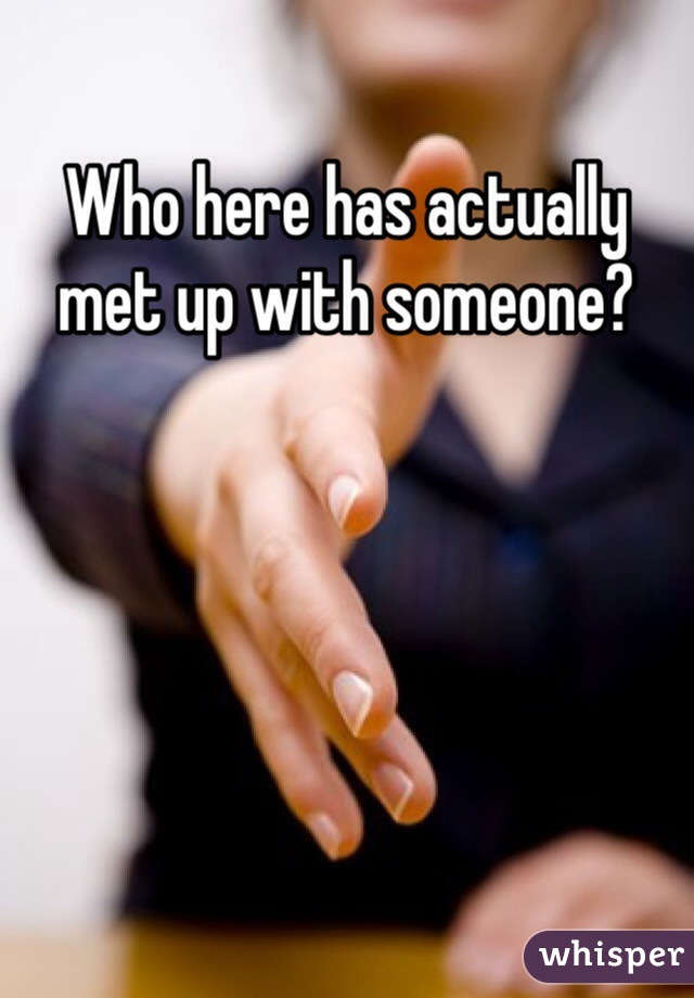Who here has actually met up with someone?