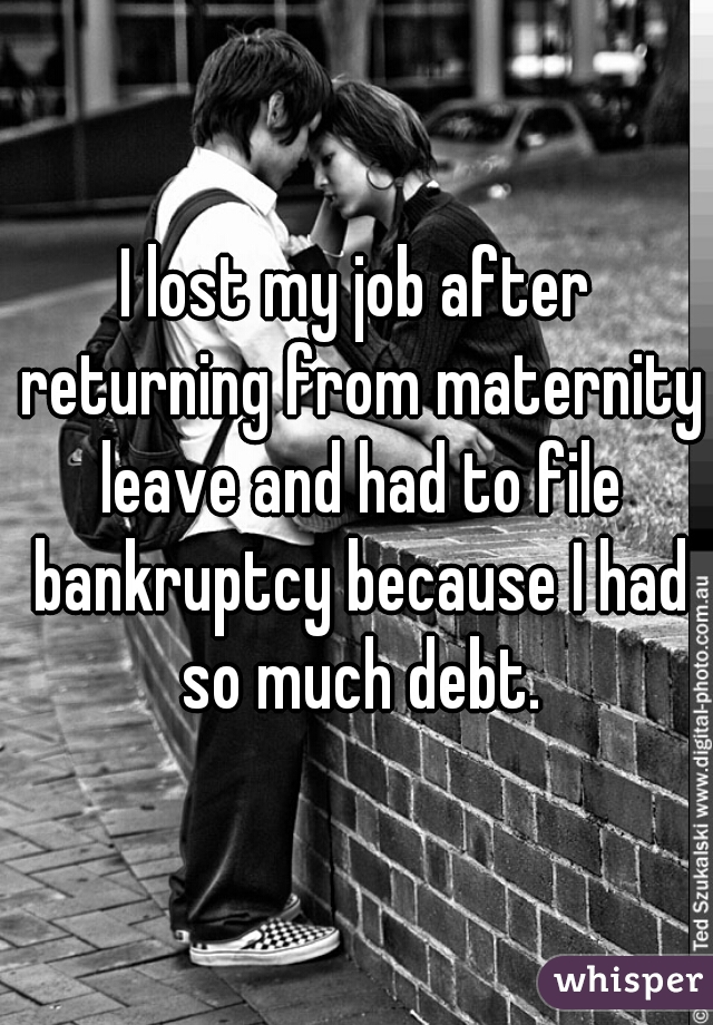 I lost my job after returning from maternity leave and had to file bankruptcy because I had so much debt.