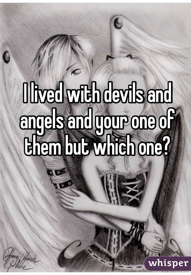 I lived with devils and angels and your one of them but which one?