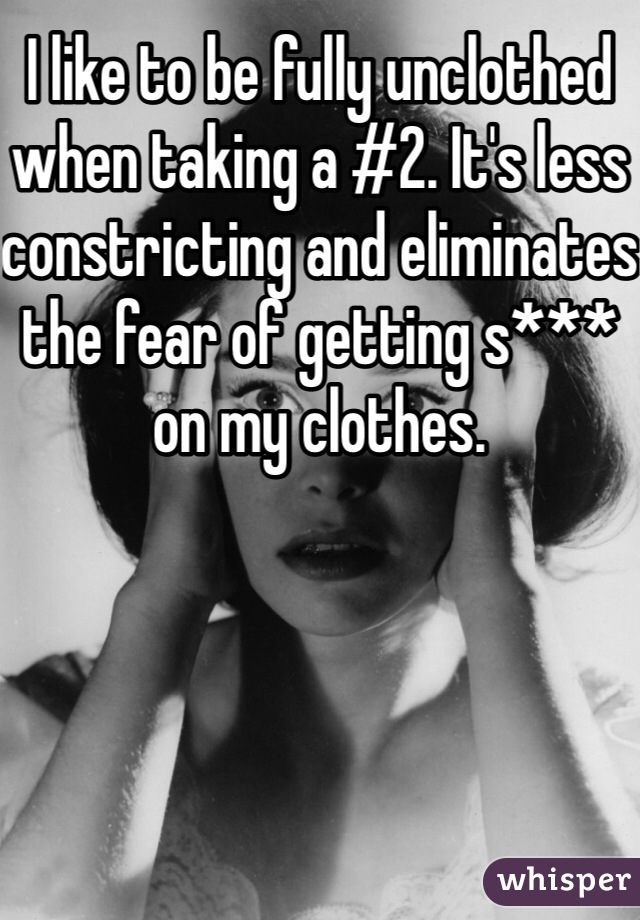 I like to be fully unclothed when taking a #2. It's less constricting and eliminates the fear of getting s*** on my clothes.
