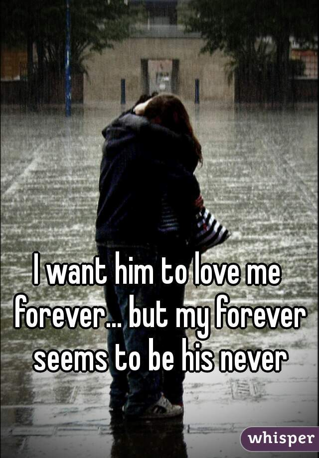 I want him to love me forever... but my forever seems to be his never