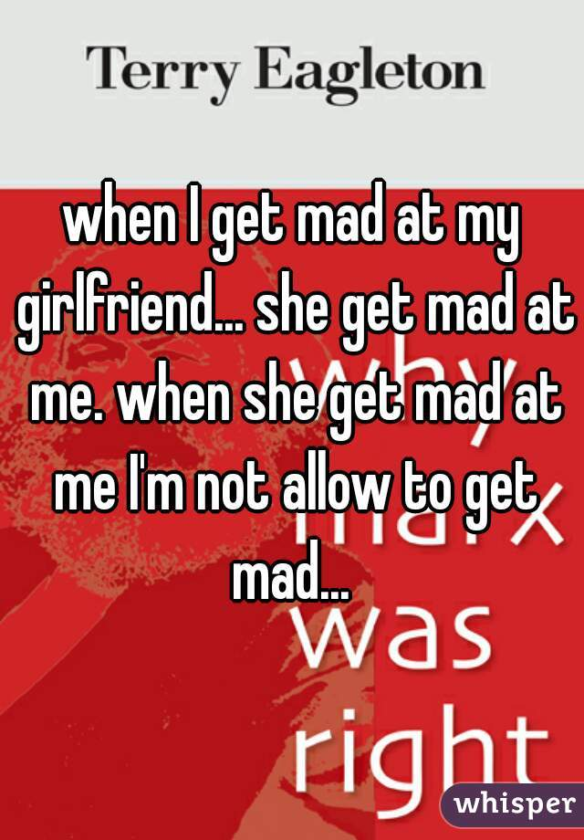 when I get mad at my girlfriend... she get mad at me. when she get mad at me I'm not allow to get mad...