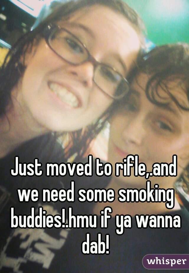 Just moved to rifle,.and we need some smoking buddies!.hmu if ya wanna dab!