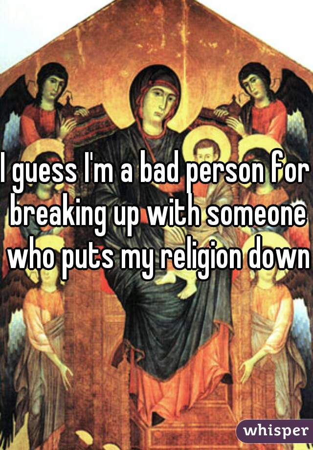 I guess I'm a bad person for breaking up with someone who puts my religion down