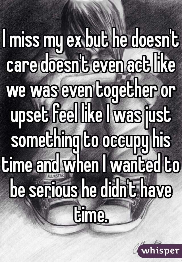 I miss my ex but he doesn't care doesn't even act like we was even together or upset feel like I was just something to occupy his time and when I wanted to be serious he didn't have time.
