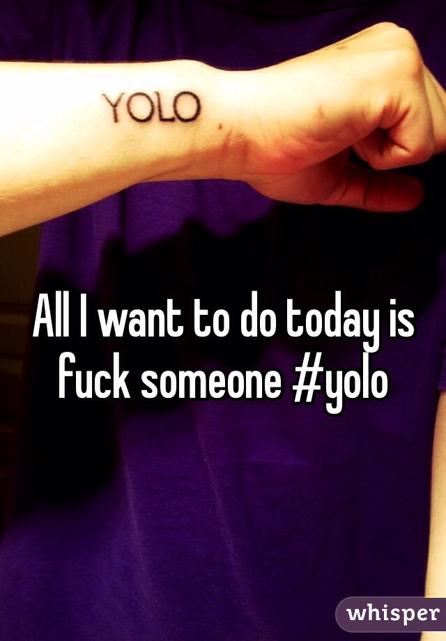 All I want to do today is fuck someone #yolo