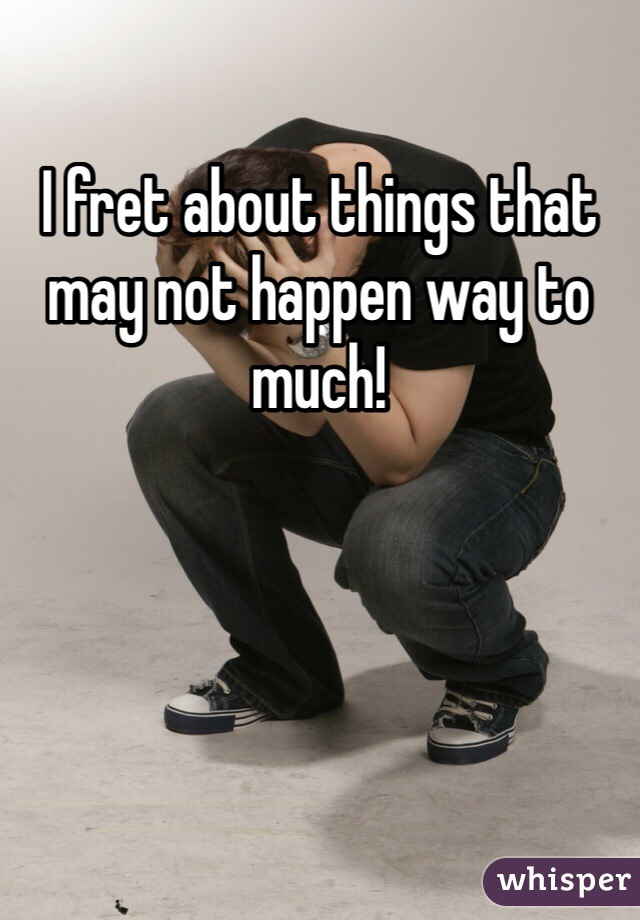 I fret about things that may not happen way to much!