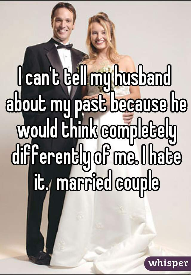 I can't tell my husband about my past because he would think completely differently of me. I hate it.  married couple