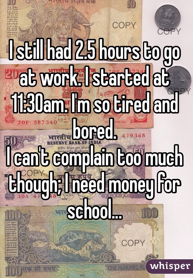 I still had 2.5 hours to go at work. I started at 11:30am. I'm so tired and bored.  I can't complain too much though; I need money for school...