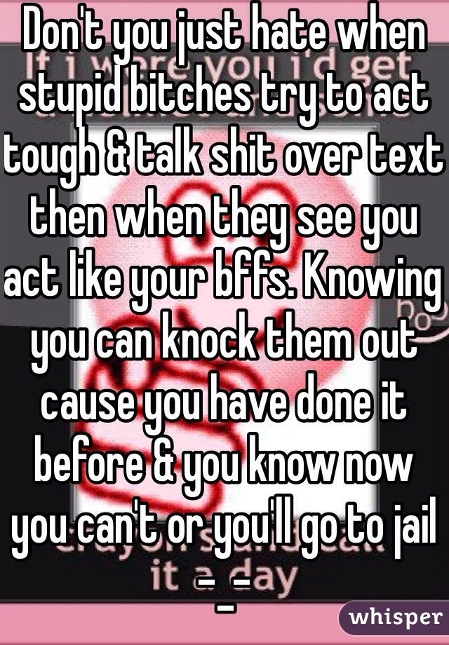 Don't you just hate when stupid bitches try to act tough & talk shit over text then when they see you act like your bffs. Knowing you can knock them out cause you have done it before & you know now you can't or you'll go to jail -_-
