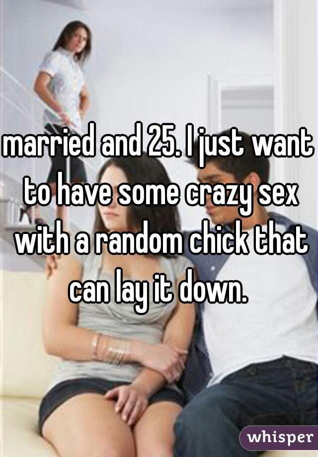 married and 25. I just want to have some crazy sex with a random chick that can lay it down.