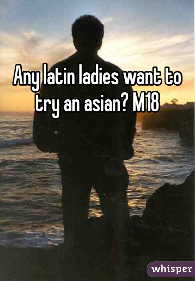 Any latin ladies want to try an asian? M18
