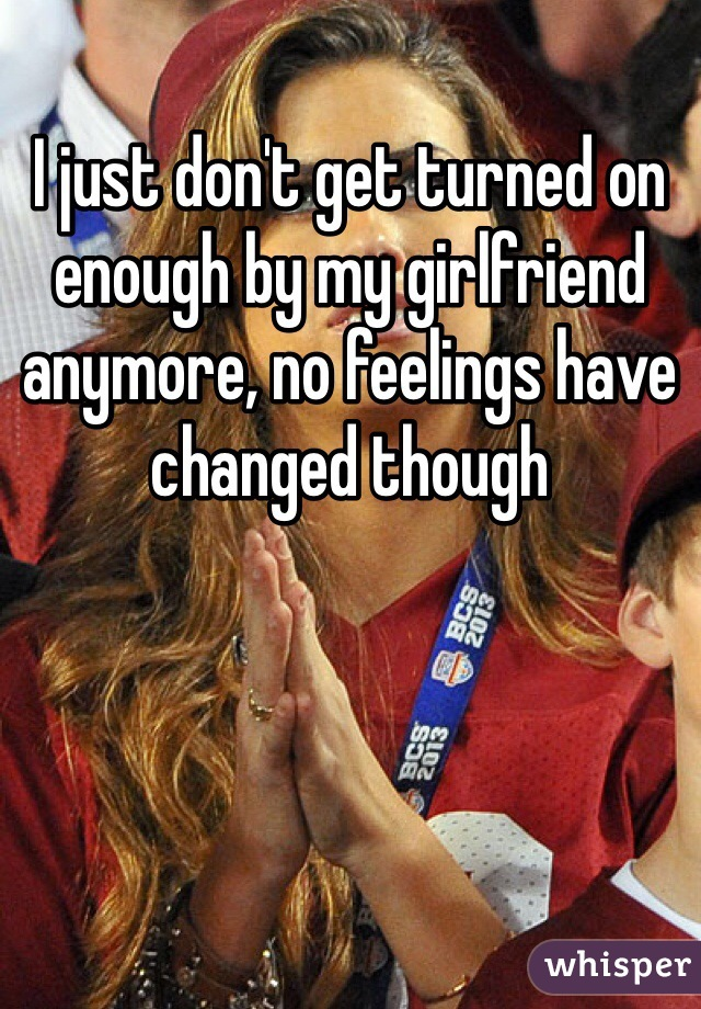 I just don't get turned on enough by my girlfriend anymore, no feelings have changed though