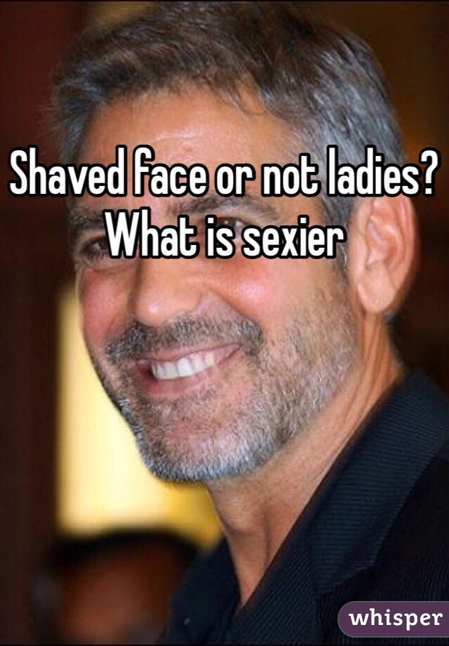 Shaved face or not ladies? What is sexier