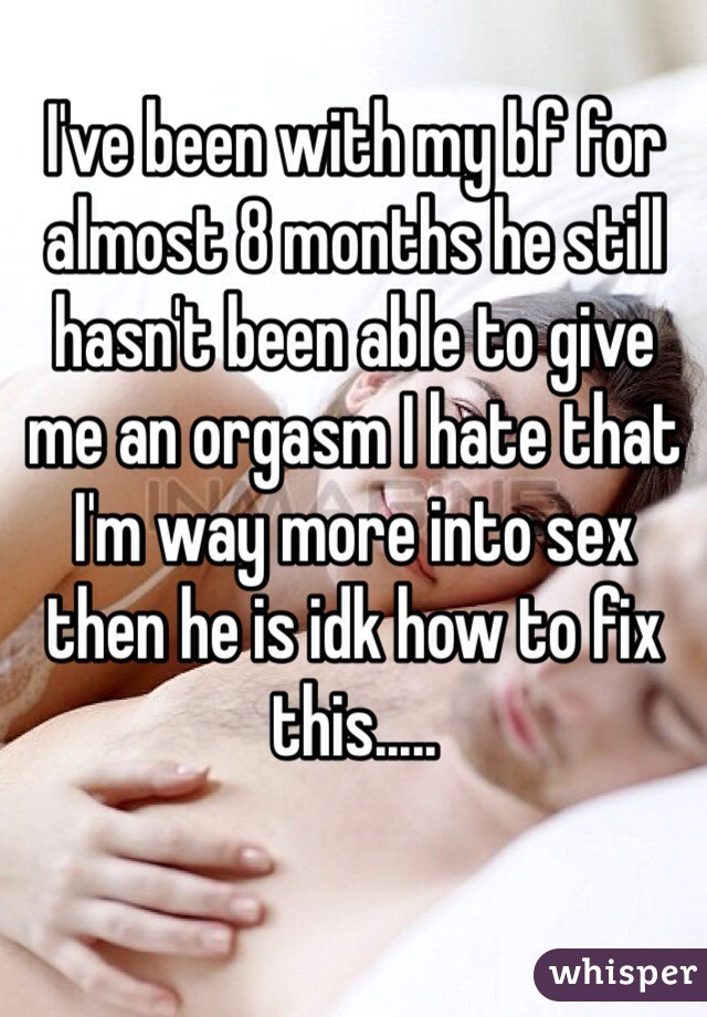 I've been with my bf for almost 8 months he still hasn't been able to give me an orgasm I hate that I'm way more into sex then he is idk how to fix this.....