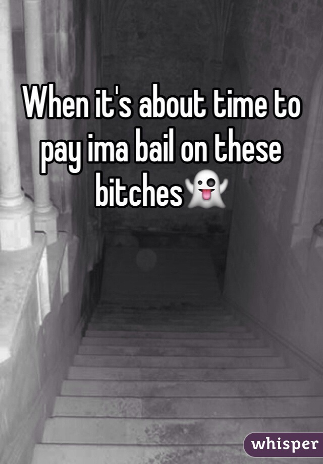 When it's about time to pay ima bail on these bitches👻