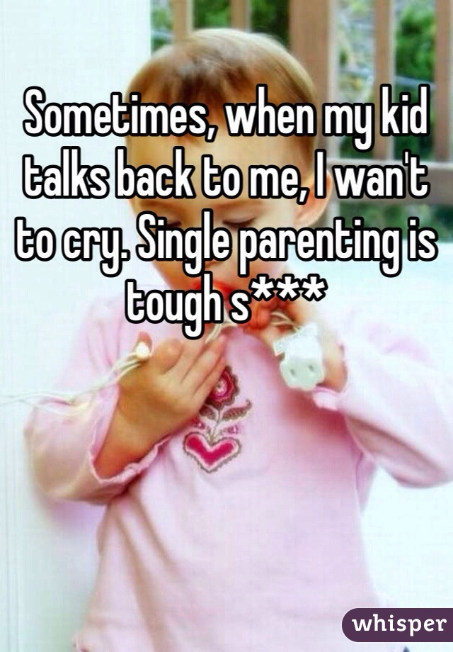 Sometimes, when my kid talks back to me, I wan't to cry. Single parenting is tough s***