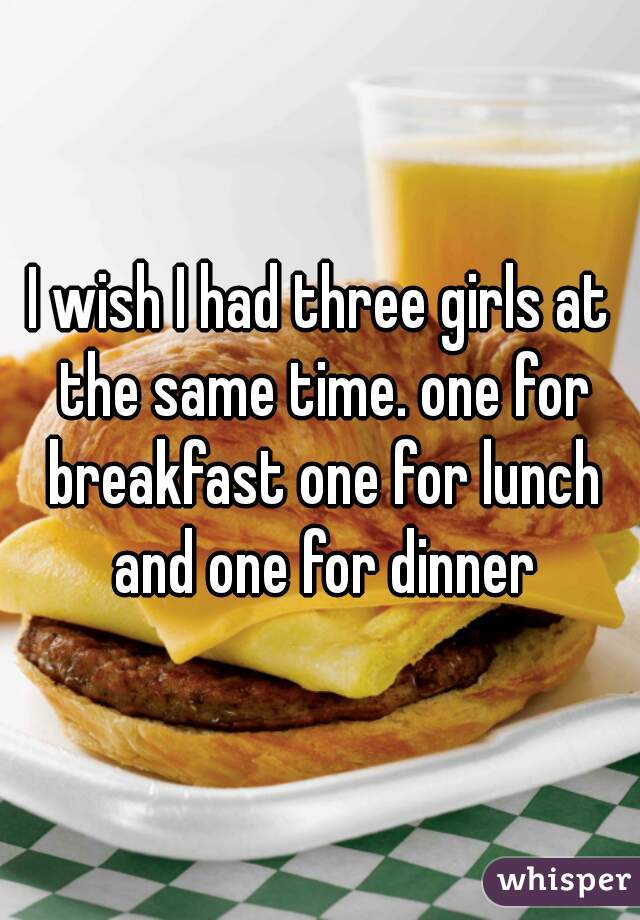 I wish I had three girls at the same time. one for breakfast one for lunch and one for dinner