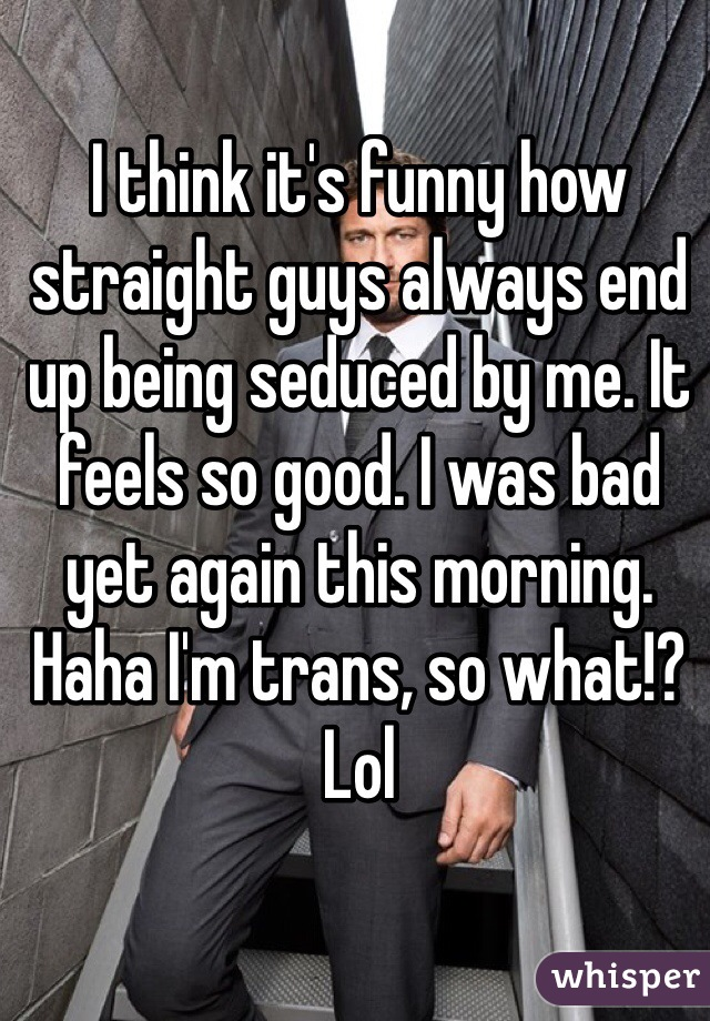 I think it's funny how straight guys always end up being seduced by me. It feels so good. I was bad yet again this morning. Haha I'm trans, so what!? Lol
