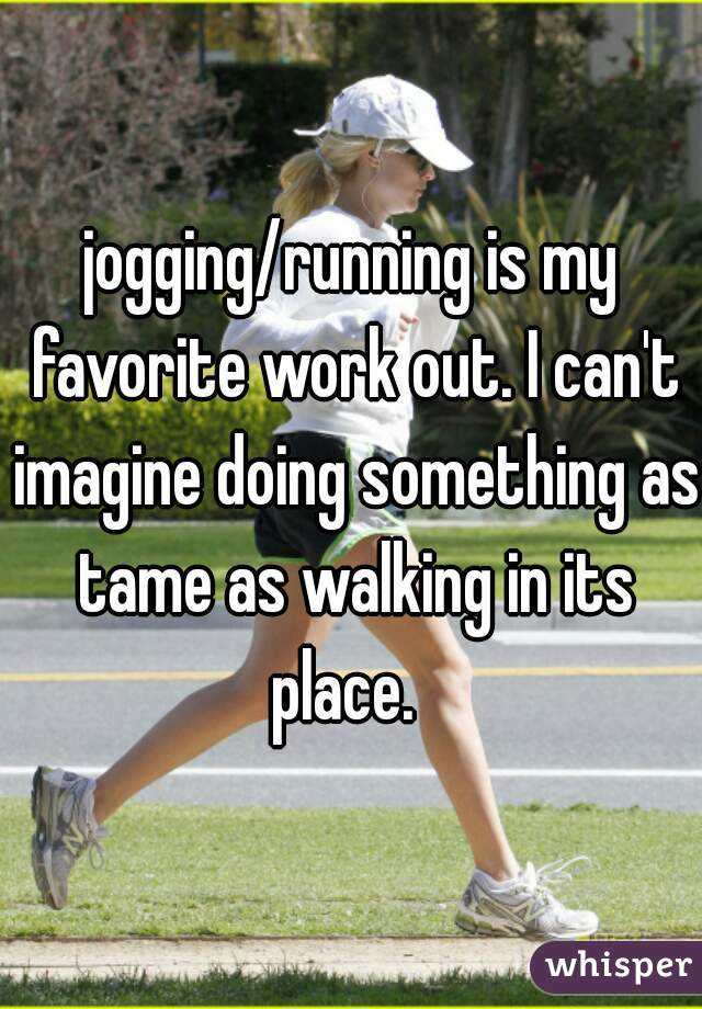 jogging/running is my favorite work out. I can't imagine doing something as tame as walking in its place.