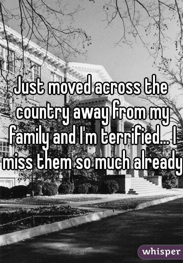 Just moved across the country away from my family and I'm terrified... I miss them so much already