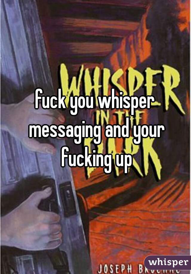 fuck you whisper messaging and your fucking up