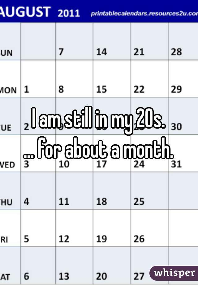 I am still in my 20s. ... for about a month.