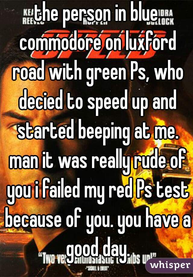 the person in blue commodore on luxford road with green Ps, who decied to speed up and started beeping at me. man it was really rude of you i failed my red Ps test because of you. you have a good day.