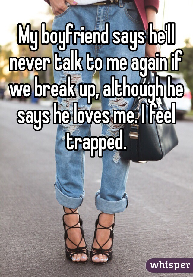My boyfriend says he'll never talk to me again if we break up, although he says he loves me. I feel trapped.