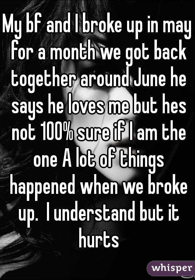 My bf and I broke up in may for a month we got back together around June he says he loves me but hes not 100% sure if I am the one A lot of things happened when we broke up.  I understand but it hurts