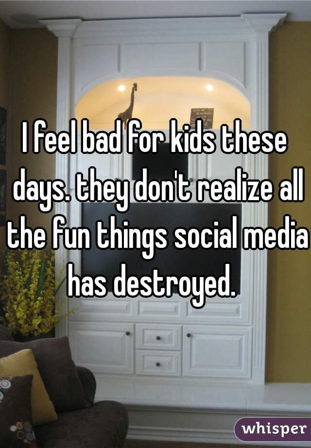 I feel bad for kids these days. they don't realize all the fun things social media has destroyed.