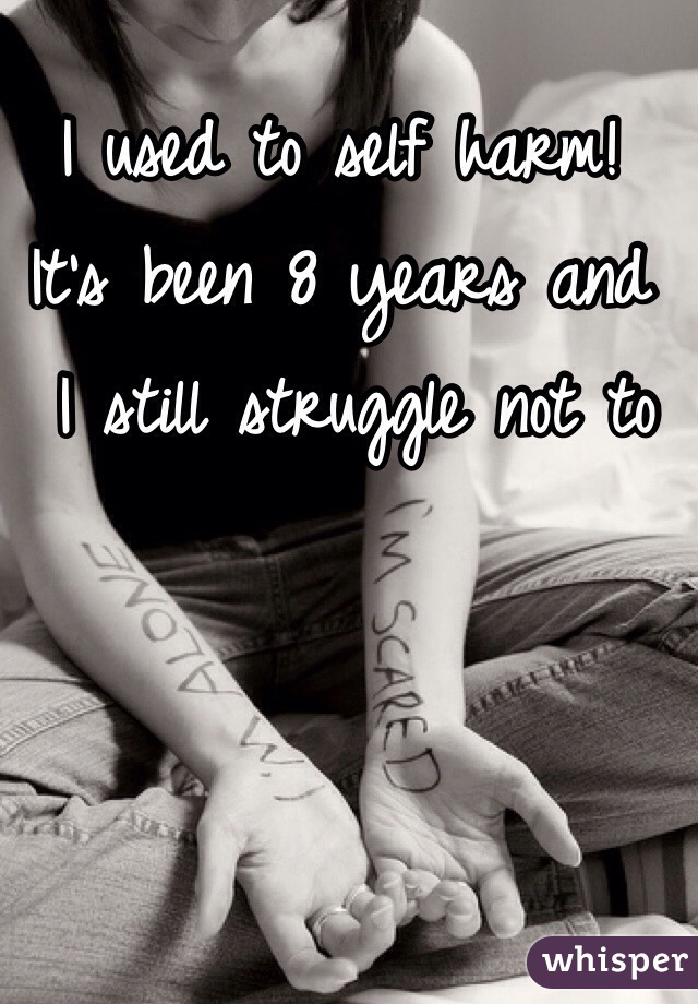 I used to self harm!  It's been 8 years and  I still struggle not to