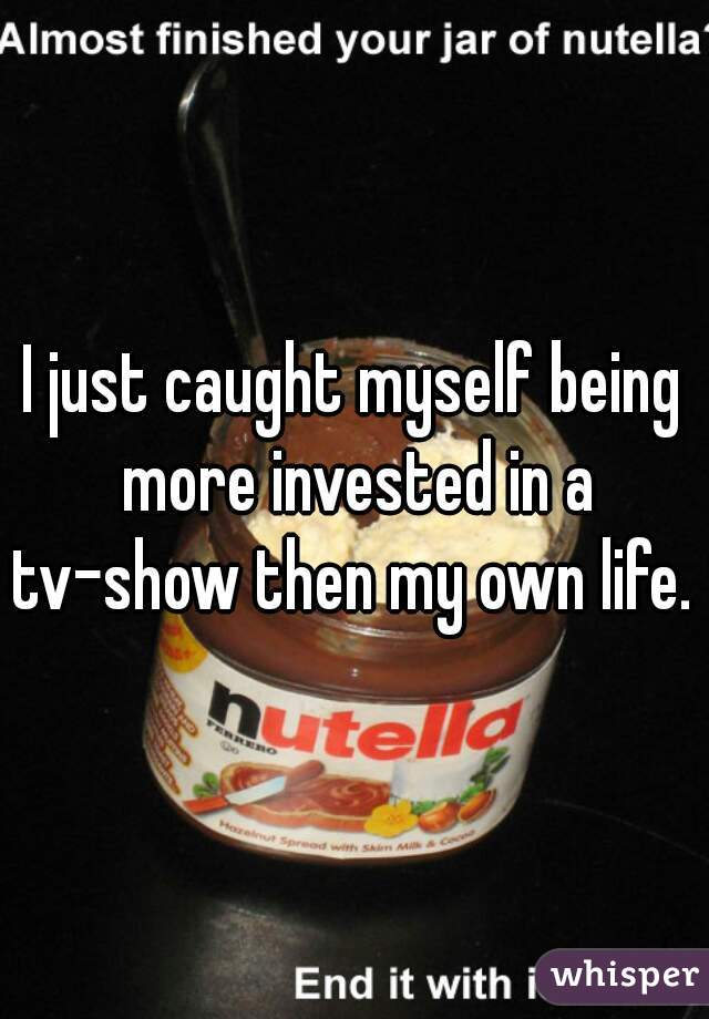 I just caught myself being more invested in a tv-show then my own life.