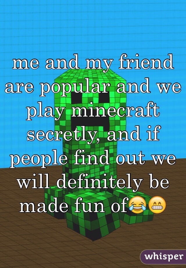 me and my friend are popular and we play minecraft secretly, and if people find out we will definitely be made fun of😂😁
