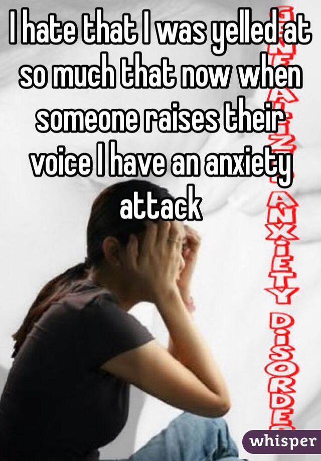 I hate that I was yelled at so much that now when someone raises their voice I have an anxiety attack