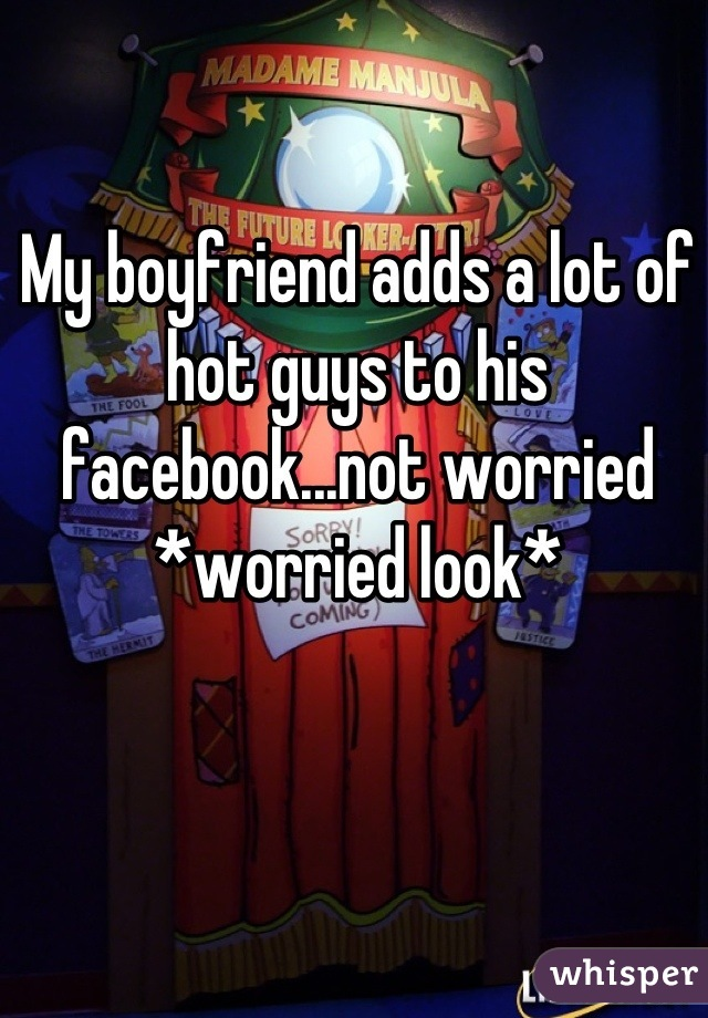 My boyfriend adds a lot of hot guys to his facebook...not worried *worried look*