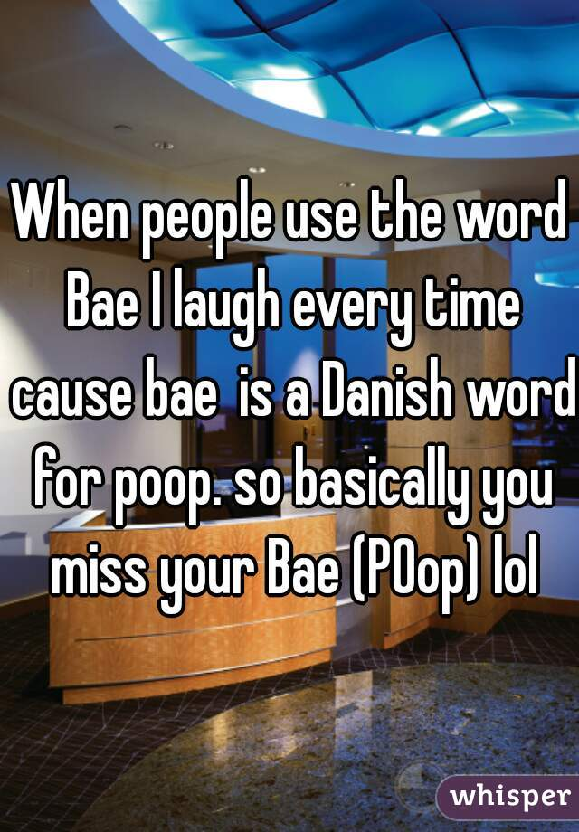 When people use the word Bae I laugh every time cause baeis a Danish word for poop. so basically you miss your Bae (POop) lol