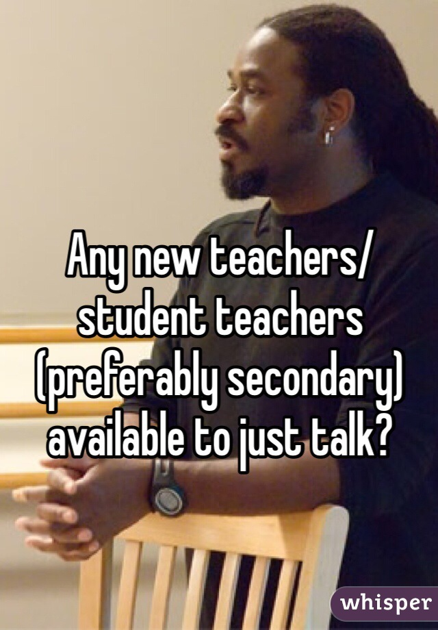 Any new teachers/student teachers (preferably secondary) available to just talk?