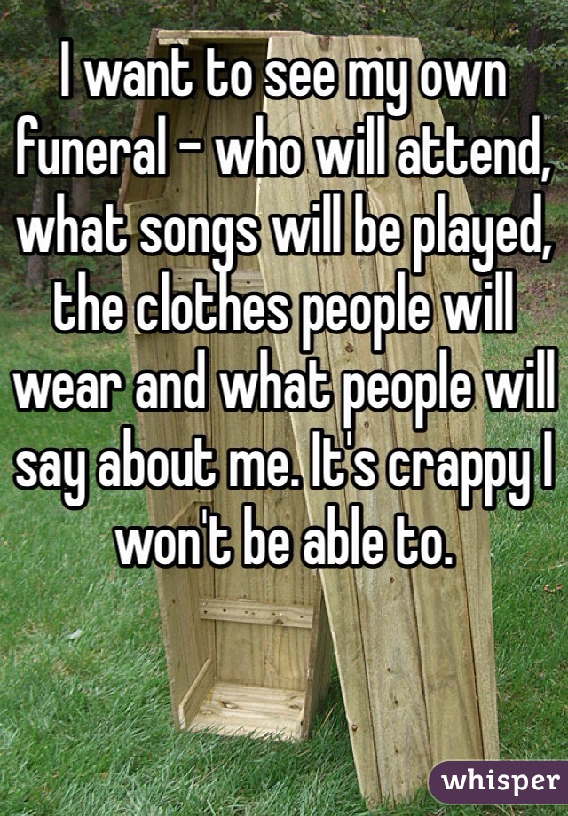 I want to see my own funeral - who will attend, what songs will be played, the clothes people will wear and what people will say about me. It's crappy I won't be able to.