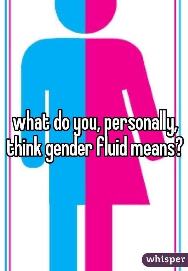 what do you, personally, think gender fluid means?