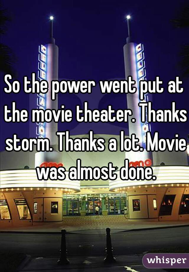 So the power went put at the movie theater. Thanks storm. Thanks a lot. Movie was almost done.