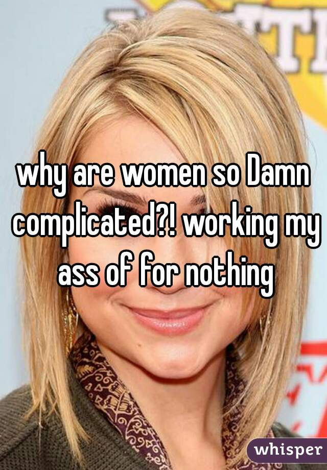 why are women so Damn complicated?! working my ass of for nothing