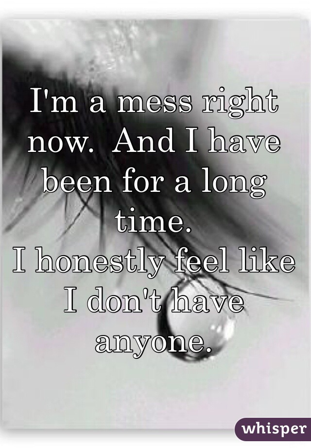 I'm a mess right now.  And I have been for a long time.  I honestly feel like I don't have anyone.