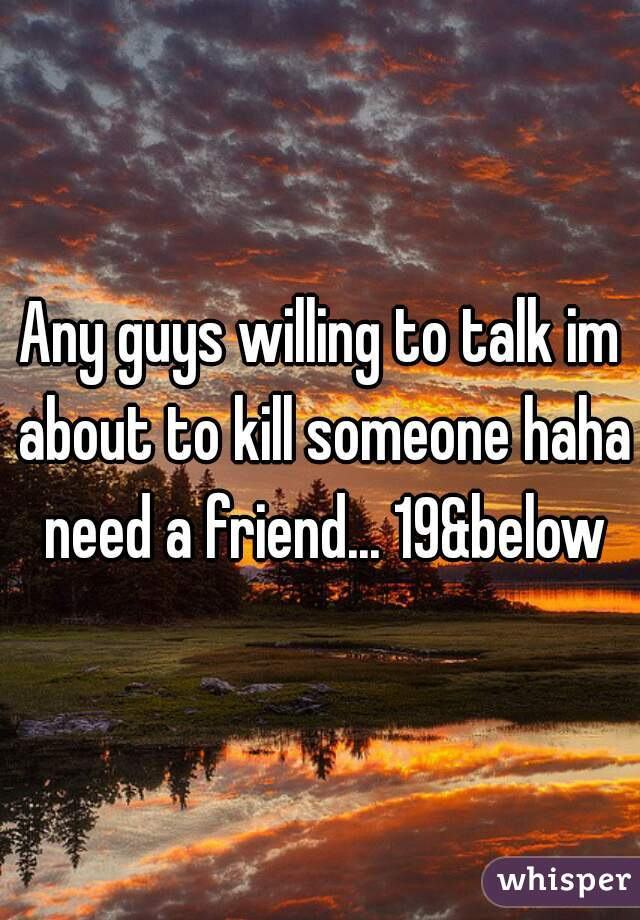 Any guys willing to talk im about to kill someone haha need a friend... 19&below