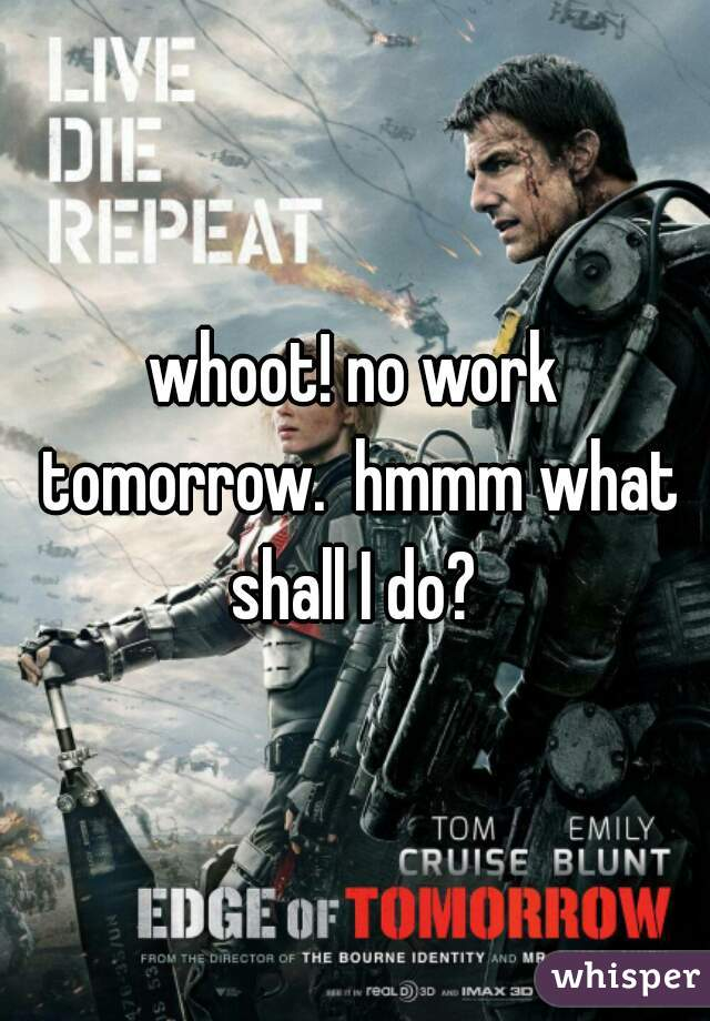 whoot! no work tomorrow.  hmmm what shall I do?