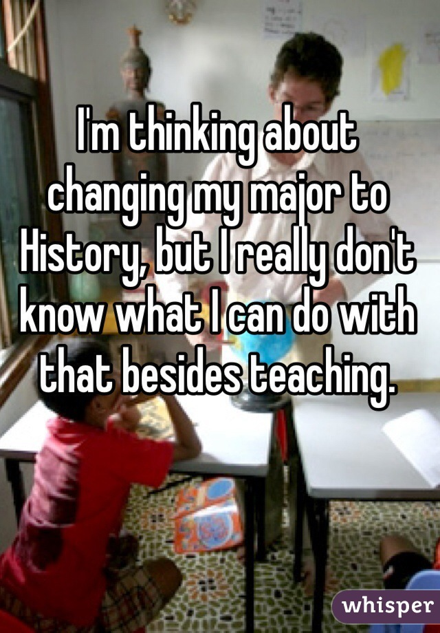 I'm thinking about changing my major to History, but I really don't know what I can do with that besides teaching.