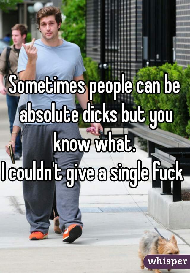Sometimes people can be absolute dicks but you know what.  I couldn't give a single fuck